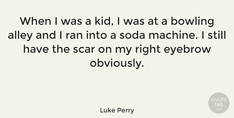Luke Perry Quote About Kids, Eyebrows, Machines: When I Was A Kid...