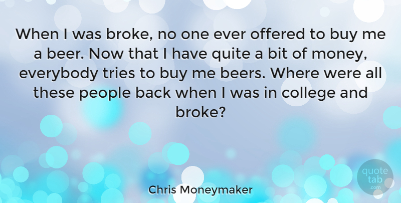 Chris Moneymaker Quote About Beer, College, People: When I Was Broke No...
