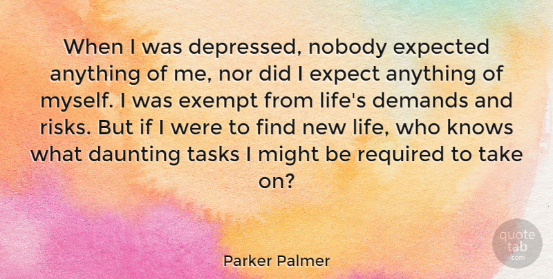 Parker Palmer Quote About Daunting, Demands, Exempt, Expected, Knows: When I Was Depressed Nobody...