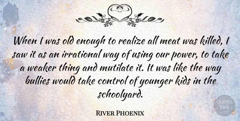 River Phoenix Quote About Kids, Vegetarianism, Bully: When I Was Old Enough...