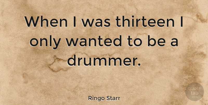 Ringo Starr Quote About Drummer, Thirteen, Wanted: When I Was Thirteen I...