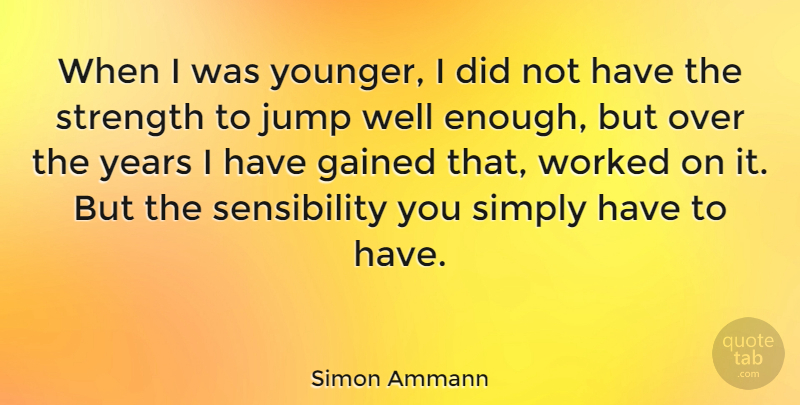 Simon Ammann Quote About Gained, Jump, Simply, Strength, Worked: When I Was Younger I...