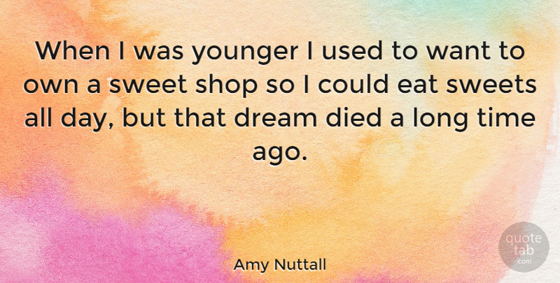 Amy Nuttall Quote About Died, Eat, Shop, Sweets, Time: When I Was Younger I...