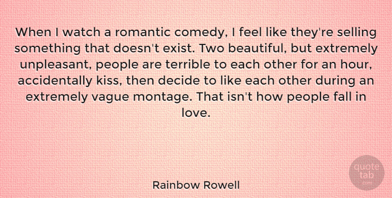 Rainbow Rowell Quote About Decide, Extremely, Fall, Love, People: When I Watch A Romantic...