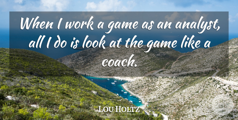 Lou Holtz Quote About Games, Looks, Analysts: When I Work A Game...