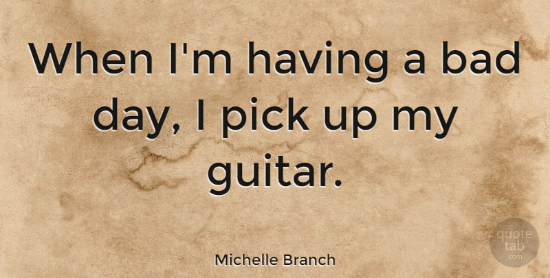 Michelle Branch Quote About Bad Day, Guitar, Having A Bad Day: When Im Having A Bad...