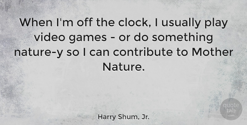 Harry Shum, Jr. Quote About Mother, Games, Play: When Im Off The Clock...