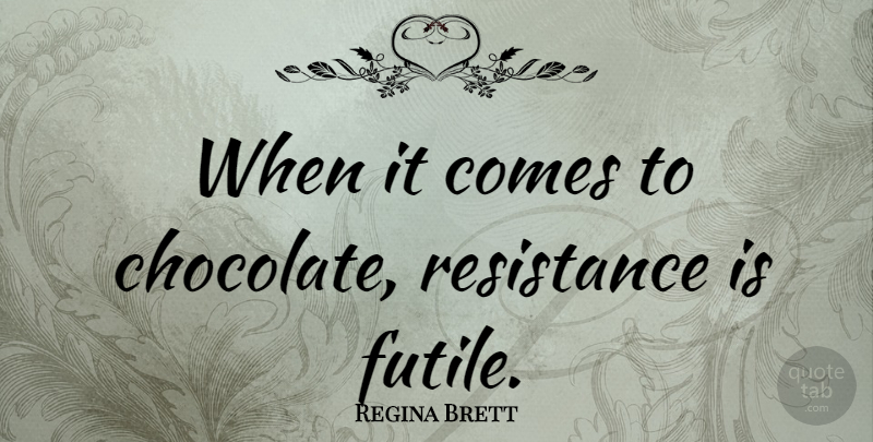 Regina Brett Quote About Chocolate, Resistance, God Never Blinks: When It Comes To Chocolate...