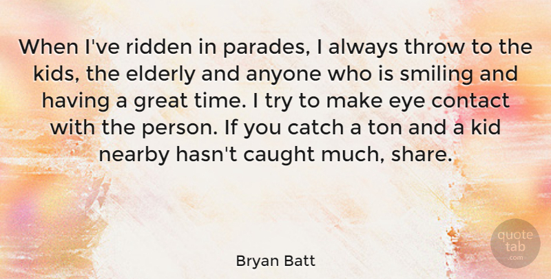 Bryan Batt Quote About Anyone, Catch, Caught, Contact, Elderly: When Ive Ridden In Parades...