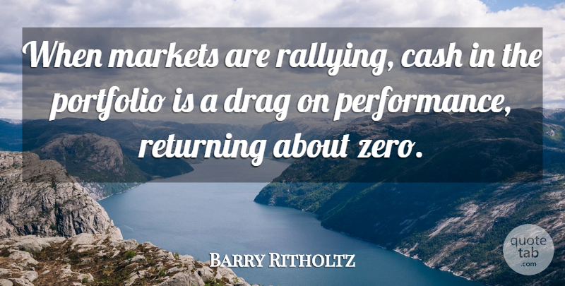Barry Ritholtz Quote About Drag, Markets: When Markets Are Rallying Cash...