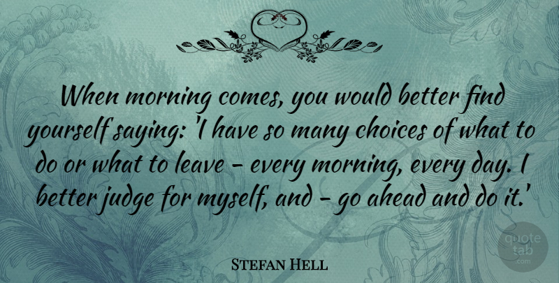 Stefan Hell Quote About Ahead, Choices, Judge, Leave, Morning: When Morning Comes You Would...