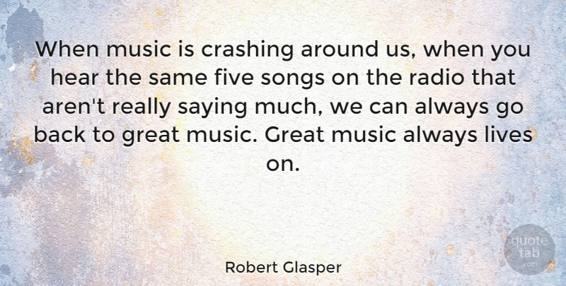Robert Glasper Quote About Crashing, Five, Great, Hear, Lives: When Music Is Crashing Around...