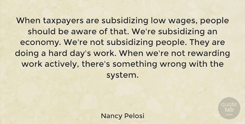 Nancy Pelosi Quote About Aware, Hard, Low, People, Rewarding: When Taxpayers Are Subsidizing Low...