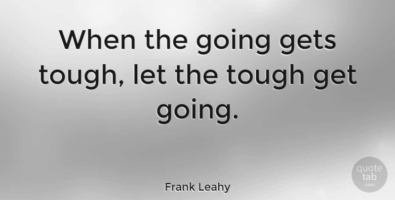 Frank Leahy When The Going Gets Tough Let The Tough Get Going