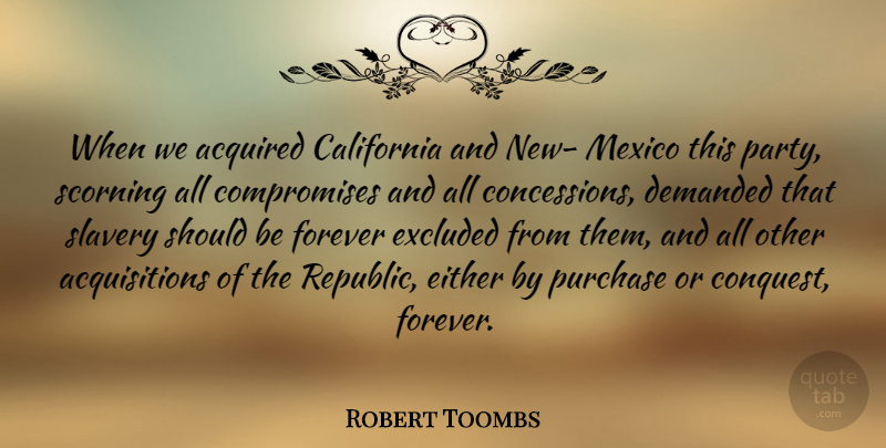 Robert Toombs Quote About Acquired, California, Demanded, Either, Excluded: When We Acquired California And...