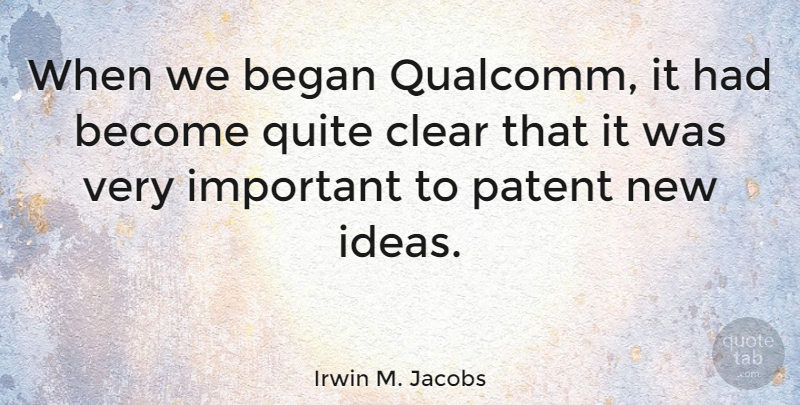 Irwin M. Jacobs Quote About Ideas, Important, Patents: When We Began Qualcomm It...
