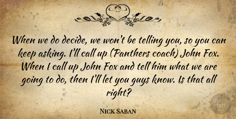 Nick Saban Quote About Call, Fox, Guys, John, Telling: When We Do Decide We...