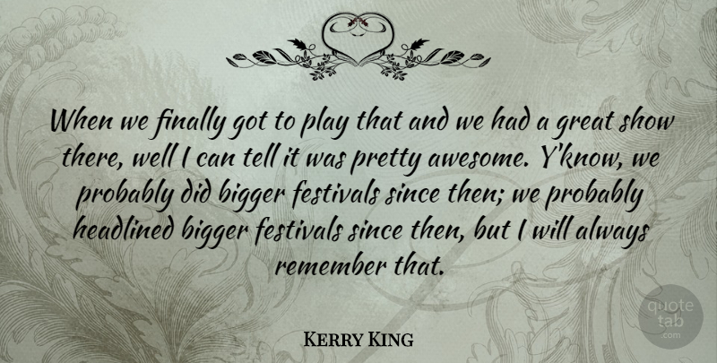 Kerry King Quote About American Musician, Bigger, Festivals, Finally, Great: When We Finally Got To...
