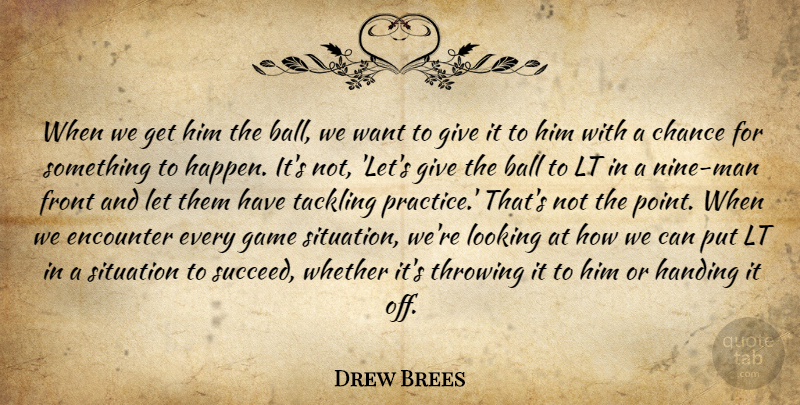 Drew Brees Quote About Ball, Chance, Encounter, Front, Game: When We Get Him The...