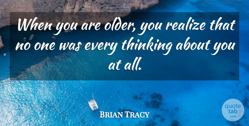 Brian Tracy Quote About Realize, Thinking: When You Are Older You...