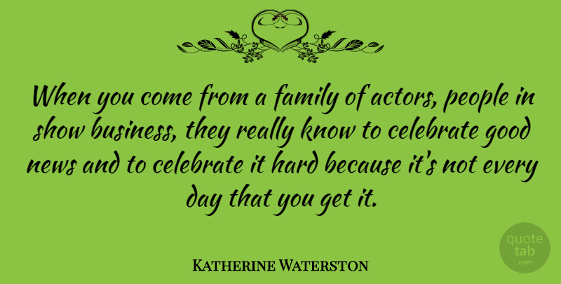 Katherine Waterston Quote About Business, Celebrate, Family, Good, Hard: When You Come From A...