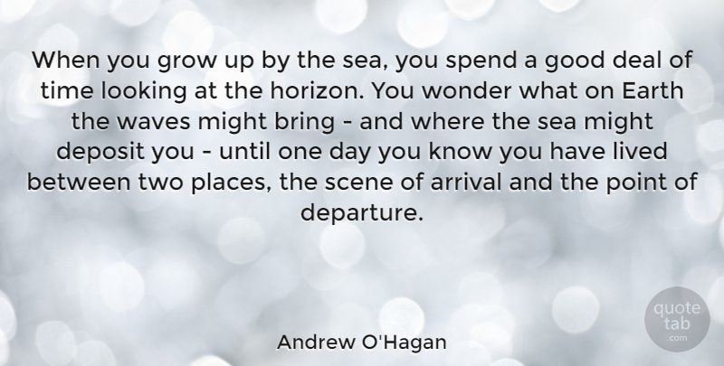Andrew O'Hagan Quote About Arrival, Bring, Deal, Earth, Good: When You Grow Up By...
