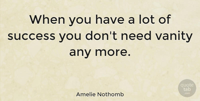 Amelie Nothomb Quote About Vanity, Needs, Amelie: When You Have A Lot...