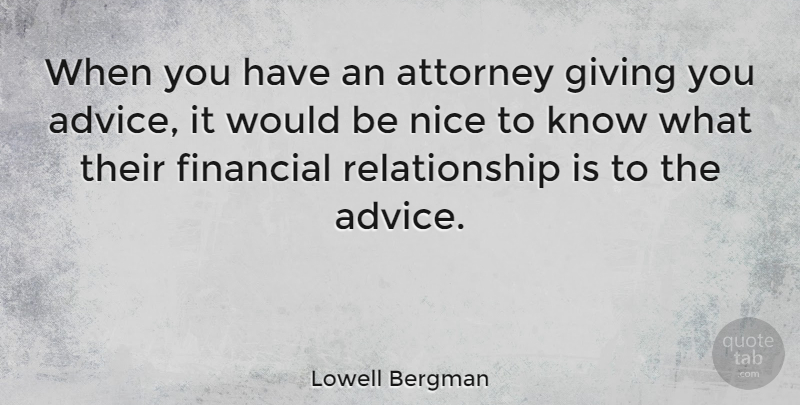 Lowell Bergman Quote About Nice, Giving, Advice: When You Have An Attorney...