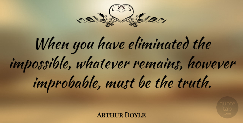 Arthur Doyle Quote About Eliminated, However, Stupidity, Truth, Whatever: When You Have Eliminated The...