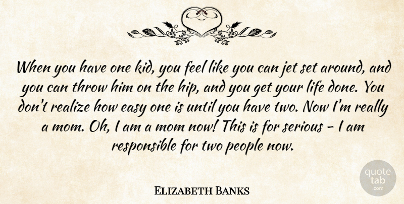 Elizabeth Banks Quote About Jet, Life, Mom, People, Realize: When You Have One Kid...