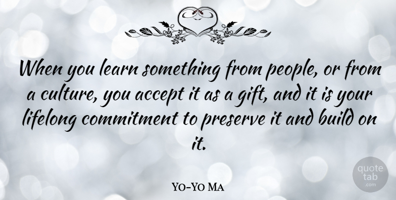 Yo-Yo Ma Quote About Commitment, People, Brotherhood: When You Learn Something From...