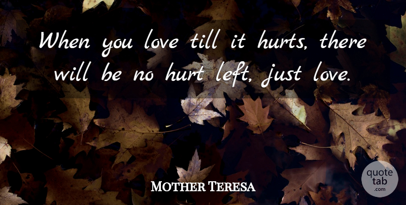 Mother Teresa Quote About Hurt, It Hurts, Left: When You Love Till It...