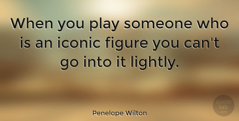 Penelope Wilton Quote About Play, Figures, Iconic: When You Play Someone Who...