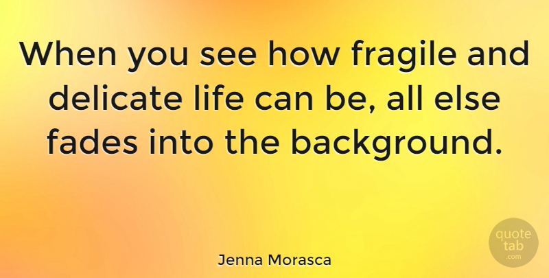 Jenna Morasca When You See How Fragile And Delicate Life Can Be