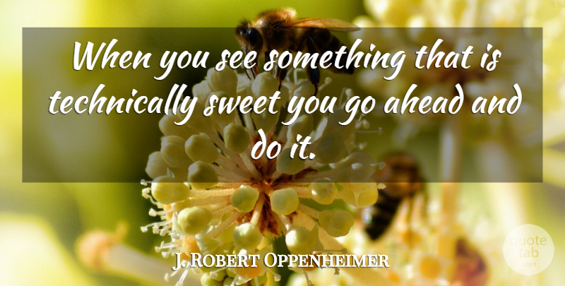 J. Robert Oppenheimer Quote About Sweet, Atomic Bomb: When You See Something That...