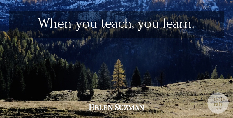 Helen Suzman Quote About Teach: When You Teach You Learn...