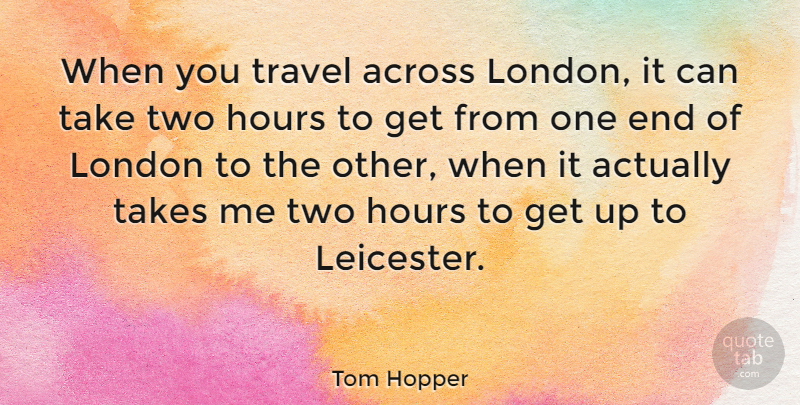 Tom Hopper Quote About Across, Takes, Travel: When You Travel Across London...
