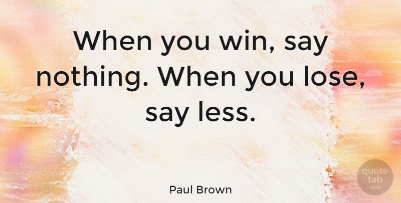 Paul Brown Quote About Motivational, Sports, Football: When You Win Say Nothing...