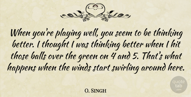 O. Singh Quote About Balls, Green, Happens, Hit, Playing: When Youre Playing Well You...