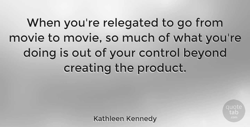 Kathleen Kennedy Quote About Beyond: When Youre Relegated To Go...