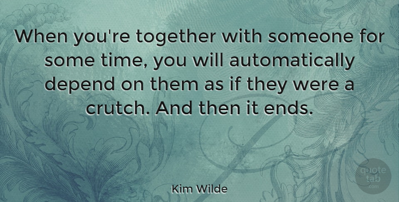Kim Wilde Quote About Together, Ends, Crutches: When Youre Together With Someone...