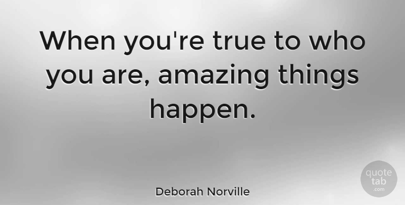Deborah Norville Quote About Amazing Things, Happens, Who You Are: When Youre True To Who...