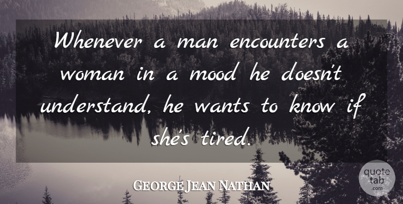George Jean Nathan Quote About Tired, Men, Encounters: Whenever A Man Encounters A...