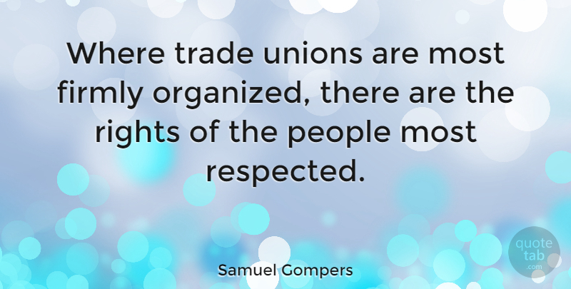 Samuel Gompers Quote About Rights, Organization, People: Where Trade Unions Are Most...