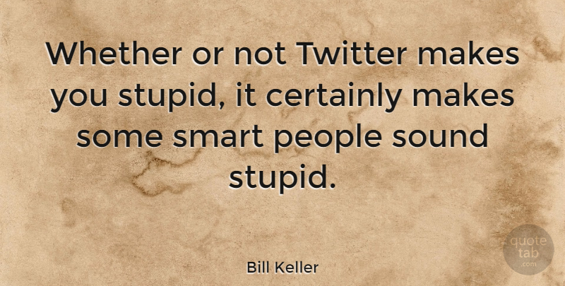 Bill Keller Quote About Smart, Stupid, People: Whether Or Not Twitter Makes...