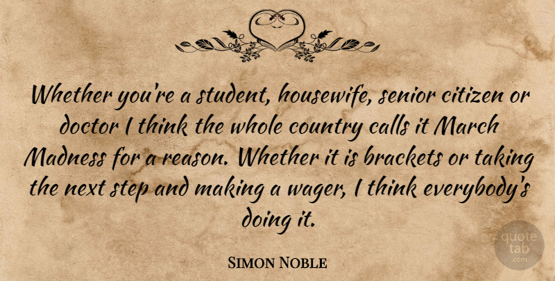 Simon Noble Quote About Calls, Citizen, Country, Doctor, Madness: Whether Youre A Student Housewife...