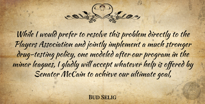 Bud Selig Quote About Accept, Achieve, Directly, Gladly, Help: While I Would Prefer To...