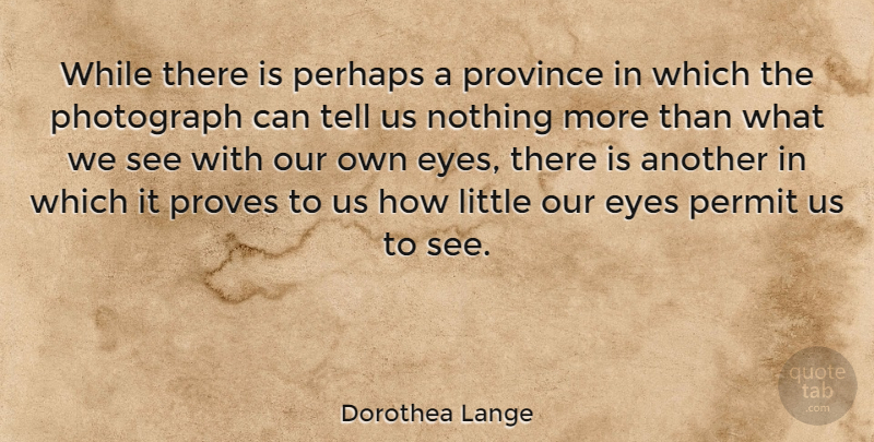 Dorothea Lange Quote About Life, Photography, Eye: While There Is Perhaps A...