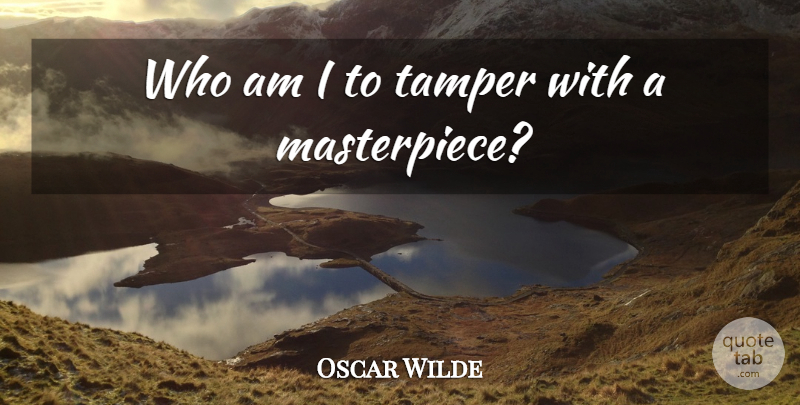 Oscar Wilde Quote About Work, Masterpiece: Who Am I To Tamper...