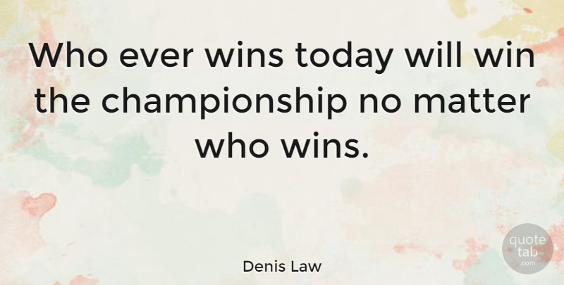 Denis Law Quote About Soccer, Winning, Matter: Who Ever Wins Today Will...